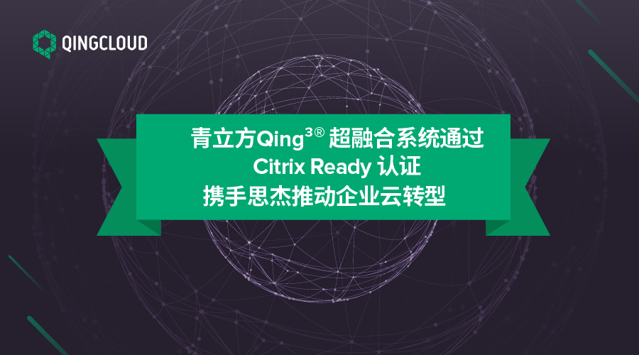 青立方Qing超融合系统通过Citrix Ready认证 携手思杰推动大发快乐8骗局云转型